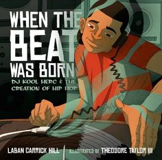 When the Beat Was Born: DJ Kool Herc and the Creation of Hip Hop by Laban Carrick Hill, illustrated by Theodore Taylor III.
