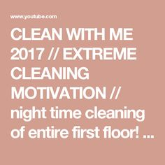 CLEAN WITH ME 2017 // EXTREME CLEANING MOTIVATION // night time cleaning of entire first floor! - YouTube