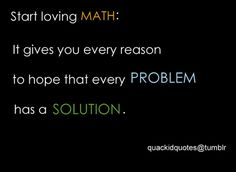 Start loving MATH: It gives you every reason to hope that every PROBLEM has a SOLUTION.