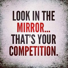 Look in the mirror... that's your competition