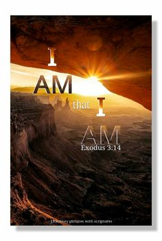 "Exodus 3:14 ""And God said unto Moses, I AM THAT I AM: and he said, Thus shalt thou say unto the children of Israel, I AM hath sent me unto you."""