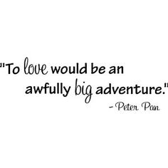 """To love would be an awfully big adventure."" -Peter Pan"