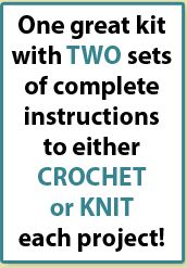 One great kit with TWO sets of complete instructions to either CROCHET or KNIT each project!