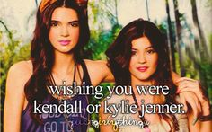 Wishing you were Kendall or Kylie Jenner.