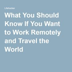 What You Should Know If You Want to Work Remotely and Travel the World