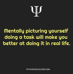 mentally picturing yourself doing a task will make you better at doing it in real life. Psychology Fun Facts, Colleges For Psychology, Psychology Says, Psychology Quotes, Brainy Quotes, Fact Quotes, Motivational Quotes, Life Quotes, Inspirational Quotes