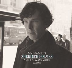 My name is Sherlock Holmes and I always work alone.