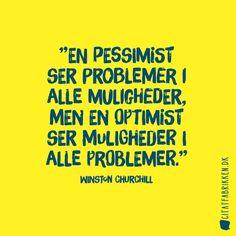 """""""En pessimist ser problemer i alle muligheder, men en optimist ser muligheder i alle problemer."""" Citat af Winston Churchill https://citatfabrikken.dk/citater/forfatter/winston-churchill/"""