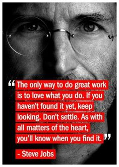 """""""The only way to do great work is to love what you do.  If you haven't found it yet, keep looking.  As with all matter of the heart, you'll know when you find it.""""  --Steve Jobs"""