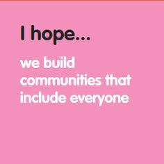 I hope... we build communities that include everyone. www.hopesforchange.org.au