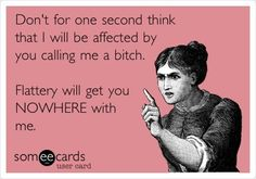 'Don't for one second think that I will be affected by you calling me a bitch. Flattery with get you NOWHERE with me!'