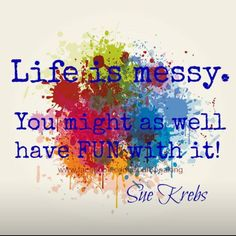 Life is messy, no matter how much we try it is a day to day task fo rus to enjoy and follow our passion. You don't need to clean up - you need to use the mess to create something beautiful and fun that best represents YOU!