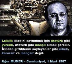 """""""Laiklik ilkesini savunmak için Atatürk gibi yürekli, Atatürk gibi inançlı olmak gerekir. İzinden gitiklerini söyleyenler gibi ürkek, kararsız ve inançsız değil."""" UĞUR MUMCU Cumhuriyet, 1 Mart 1987"""