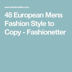 48 European Mens Fashion Style to Copy - Fashionetter