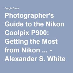 Photographer's Guide to the Nikon Coolpix P900: Getting the Most from Nikon ... - Alexander S. White - Google Books