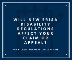 Will the new ERISA Disability regulations coming in 2018 affect your long or short-term disability claim or appeal? Most likely. https://www.louisianadisabilitylaw.com/faqs/will-new-erisa-disability-regulations-will-affect-your-disability-claim-or-appeal-.cfm