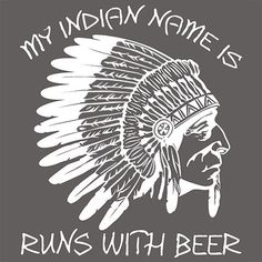 I'm Indian Name Is Runs With Beer