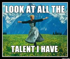 Julie Andrews…and look at all the talent i have.. oh right there is none!
