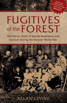 Fugitives of the Forest: The Heroic Story of Jewish Resistance and Survival During the Second World War by Allan Levine