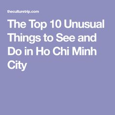 The Top 10 Unusual Things to See and Do in Ho Chi Minh City