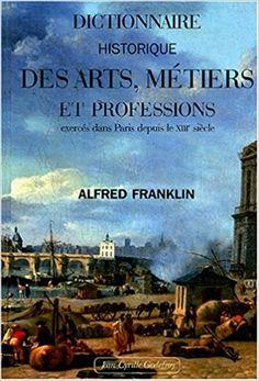 Alfred Franklin  Dictionnaire historique des arts métiers et professions dans Paris depuis le 13e siècle
