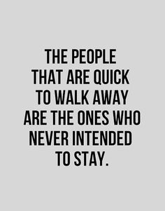the people that are quick to walk away are the ones who never intended to stay..