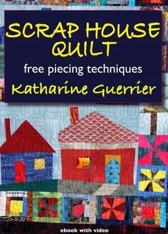 Scrap House Quilt: free piecing techniques, by Katharine Guerrier. Includes video of the author demonstrating techniques.