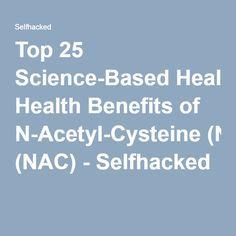 Top 25 Science-Based Health Benefits of N-Acetyl-Cysteine (NAC) - Selfhacked