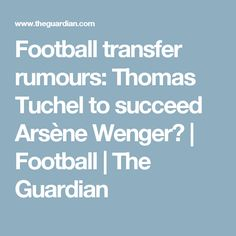 Football transfer rumours: Thomas Tuchel to succeed Arsène Wenger? | Football | The Guardian