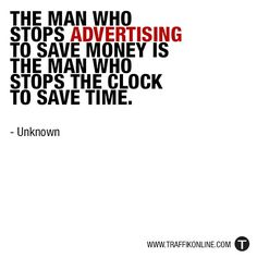 """""""The man who stops advertising to save money is the man who stops the clock to save time."""" - Unknown"""