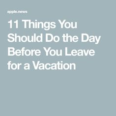 11 Things You Should Do the Day Before You Leave for a Vacation