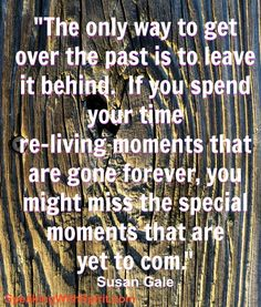 The only way to get over the past is to leave it behind.  If you spend  your time re-living moments that are gone forever, you might miss the special moments that are yet to com. Susan Gale