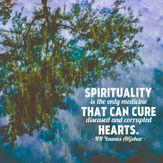 'Spirituality is the only medicine that can cure diseased and corrupted hearts.' - His Holiness Younus AlGohar