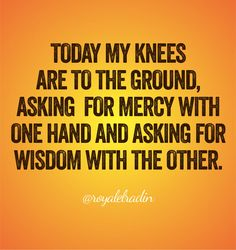 TODAY MY KNEES  ARE TO THE GROUND, ASKING  FOR MERCY WITH  ONE HAND AND ASKING FOR  WISDOM WITH THE OTHER.