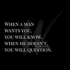When a man wants you, you will know. When he doesn't, you will question.