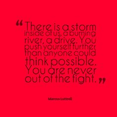 There is a storm inside of us, a burning river, a drive. You push yourself further than anyone could think possible. You are never out of the fight. – Marcus Luttrell thedailyquotes.com