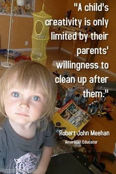 """""""A child's creativity is only limited by their parents' willingness to clean up after them.""""- Robert John Meehan"""