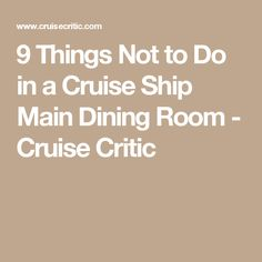 9 Things Not to Do in a Cruise Ship Main Dining Room - Cruise Critic