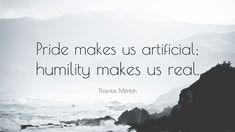 Image result for pride makes us artificial and humility makes us real