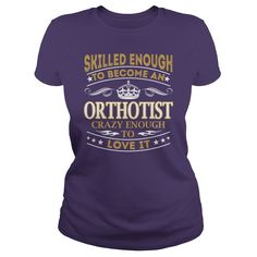 Skilled Enough to Become an Orthotist Crazy Enough to Love It Job Shirts #gift #ideas #Popular #Everything #Videos #Shop #Animals #pets #Architecture #Art #Cars #motorcycles #Celebrities #DIY #crafts #Design #Education #Entertainment #Food #drink #Gardening #Geek #Hair #beauty #Health #fitness #History #Holidays #events #Home decor #Humor #Illustrations #posters #Kids #parenting #Men #Outdoors #Photography #Products #Quotes #Science #nature #Sports #Tattoos #Technology #Travel #Weddings…