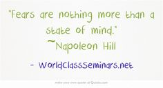 Fears are nothing more than a state of mind. ~Napoleon Hill http://worldclassseminars.net/