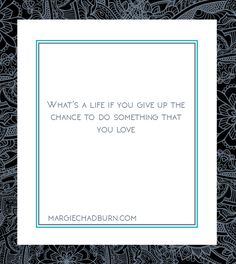 What's a life if you give up the chance to do something that you love #margie #song #lyric