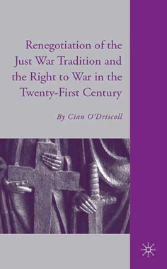 """""""Renegotiation of the Just War tradition and the right to war in the twenty-first century"""" by Cian O'Driscoll"""