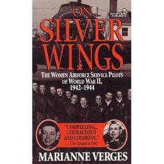 On Silver Wings: The Women Airforce Service Pilots of World War II 1942-1944 by Marianne Verges