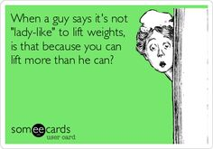 When a guy says it's not 'lady-like' to lift weights, is that because you can lift more than he can?