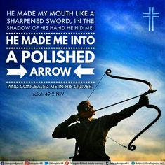 He made my mouth like a sharpened sword, in the shadow of his hand he hid me; he made me into a polished arrow and concealed me in his quiver. Isaiah 49:2 NIV