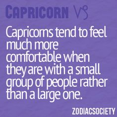 Capricorns tend to feel much more comfortable when they are with a small group of people rather than a large one.
