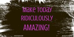 Make Today Ridiculously Amazing!
