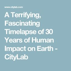 A Terrifying, Fascinating Timelapse of 30 Years of Human Impact on Earth - CityLab
