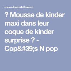 ♥ Mousse de kinder maxi dans leur coque de kinder surprise ♥ - Cop's N pop